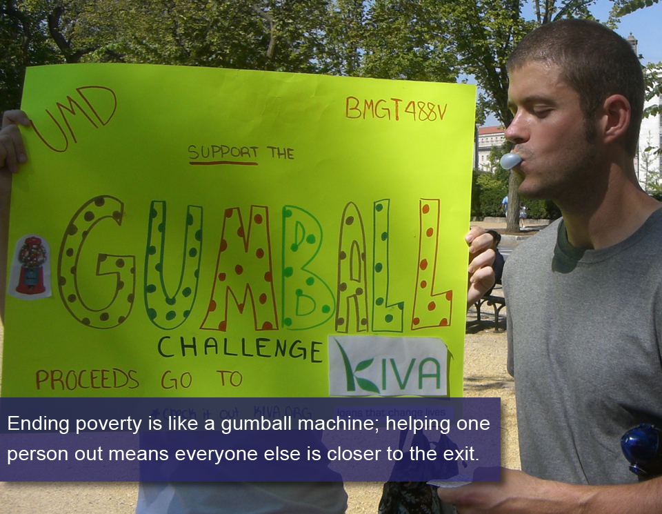 Ending poverty is like a gumball machine; helping one person out means everyone else is closer to the exit.